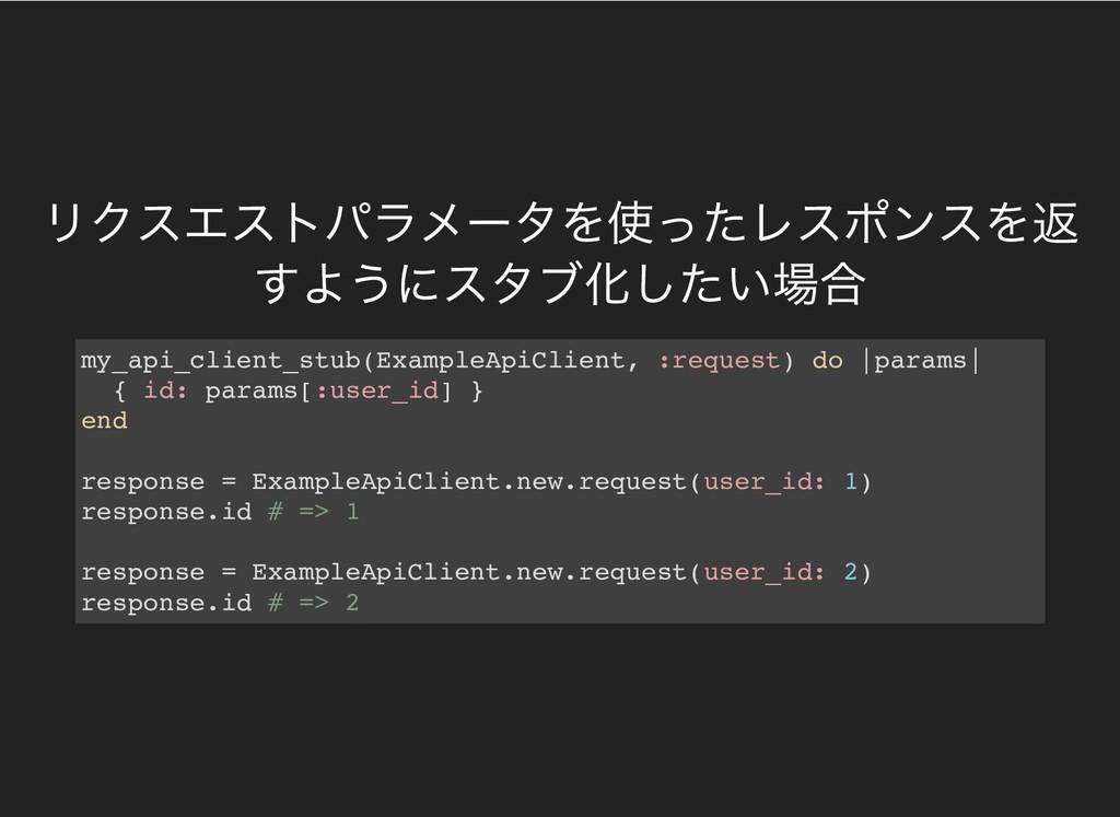 リクスエストパラメータを使ったレスポンスを返 すようにスタブ化したい場合 my_api_cli...