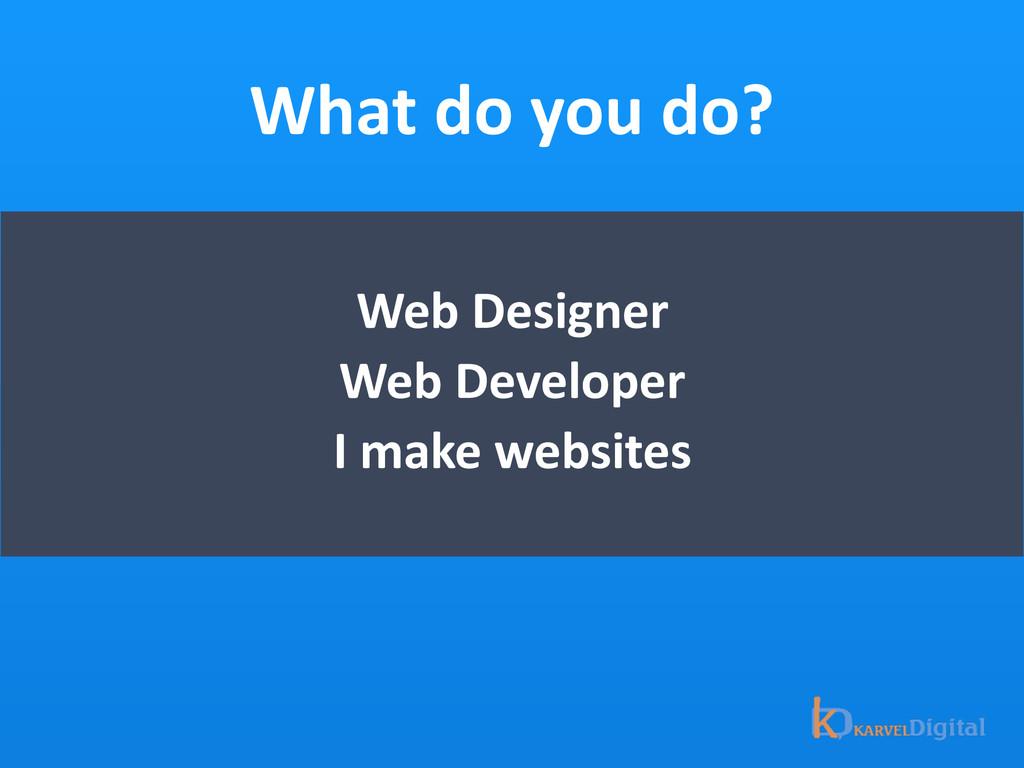 What do you do? Web Designer  We...