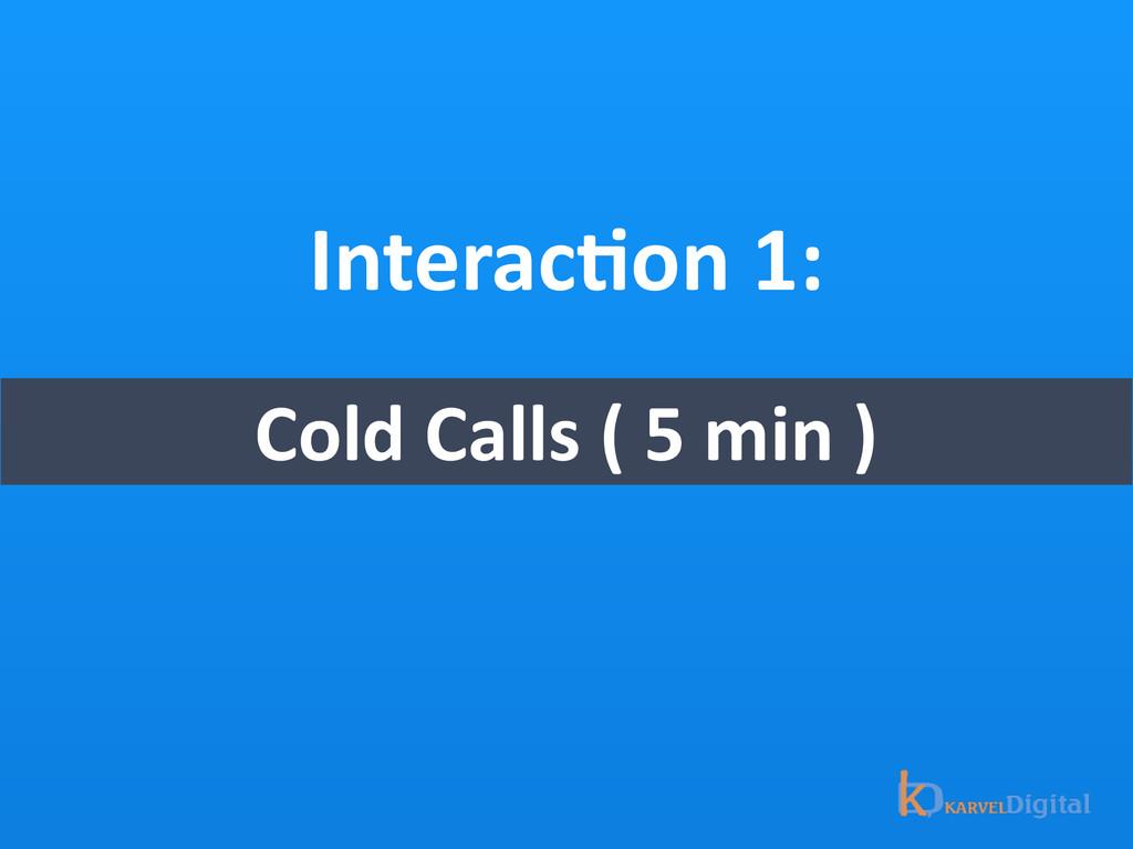 InteracOon 1: Cold Calls ( 5 min...