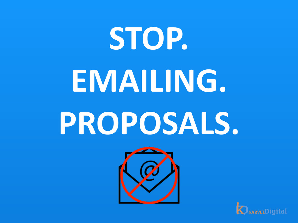 STOP.  EMAILING.  PROPOSALS.