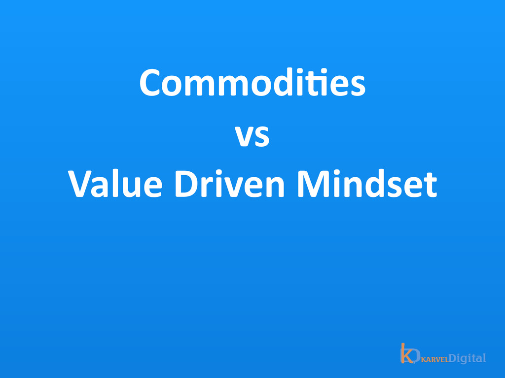CommodiOes  vs  Value Driven Mindset