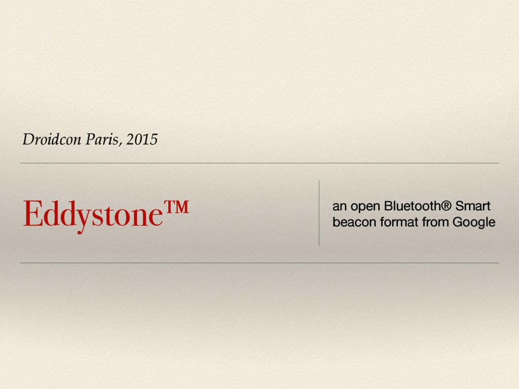 Droidcon Paris, 2015 Eddystone™ an open Bluetoo...