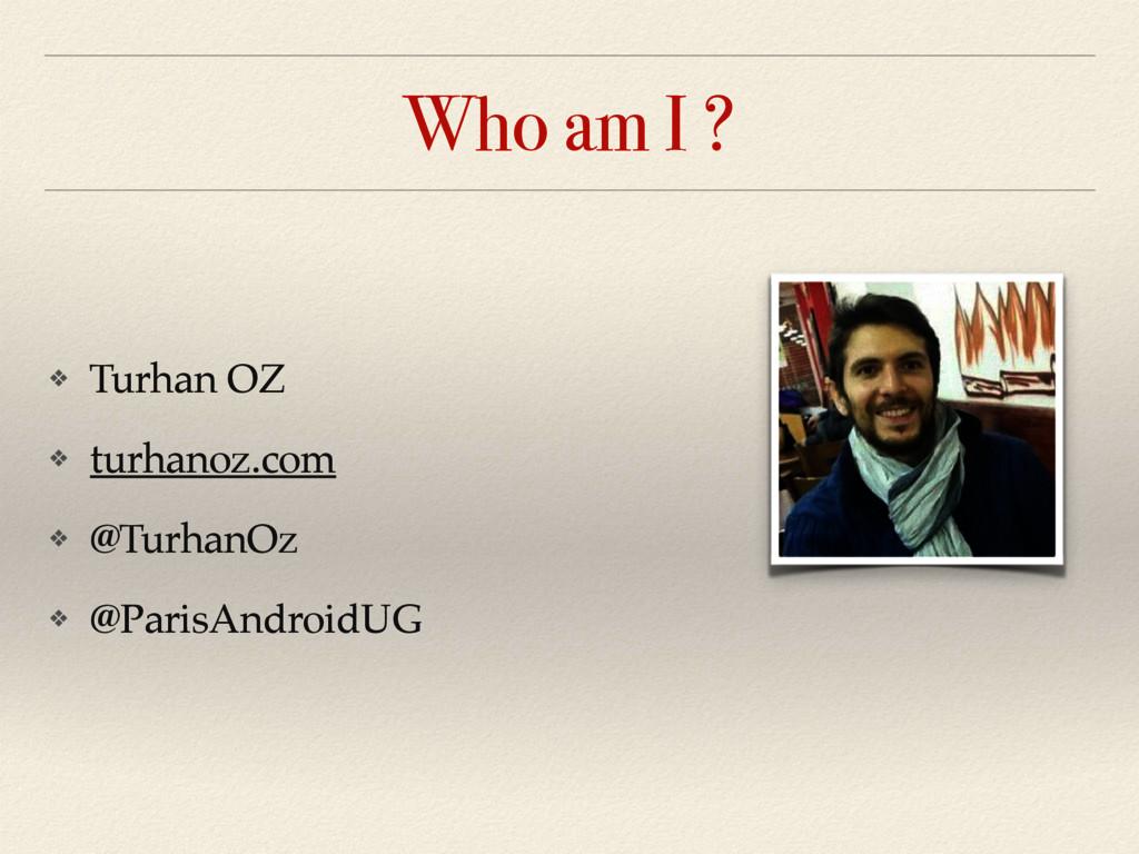 Who am I ? ❖ Turhan OZ ❖ turhanoz.com ❖ @Turhan...