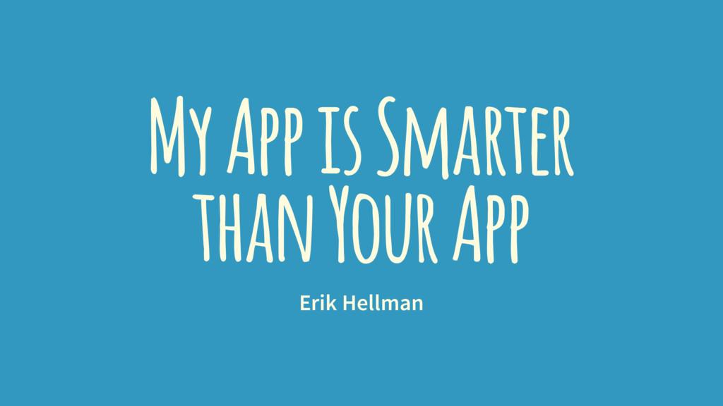 My App is Smarter than Your App Erik Hellman