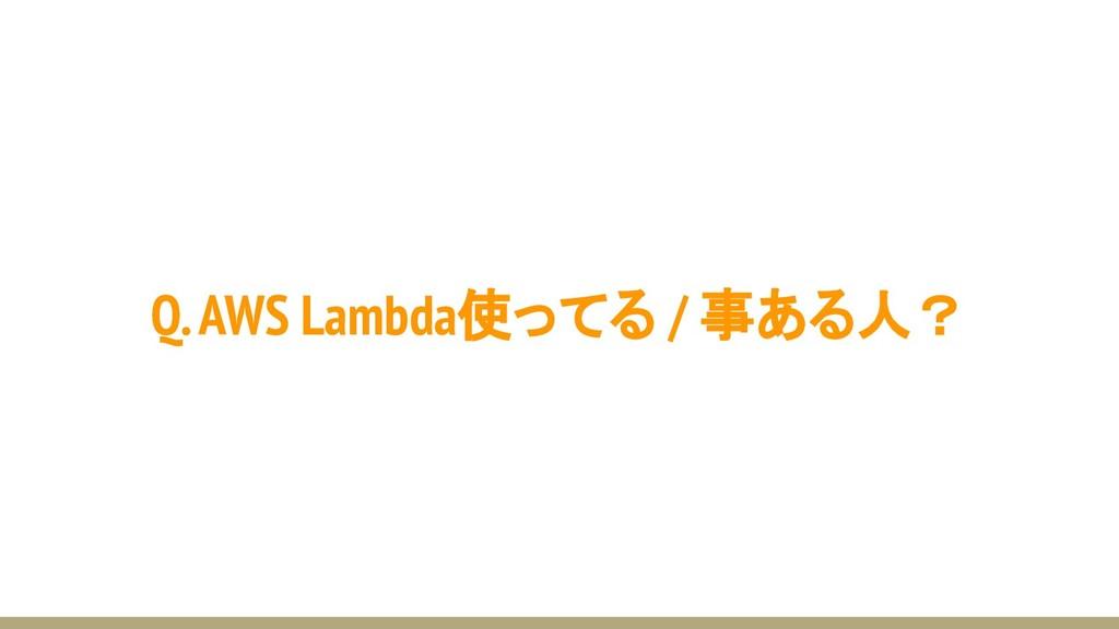 Q. AWS Lambda使ってる / 事ある人?