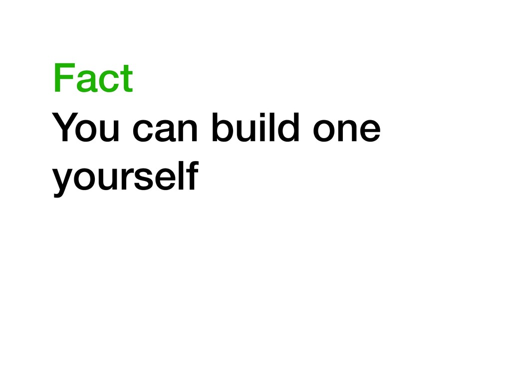 You can build one yourself Fact