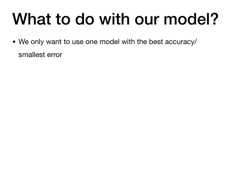 What to do with our model? • We only want to us...