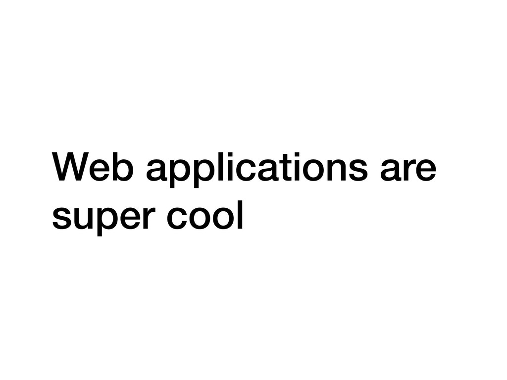 Web applications are super cool