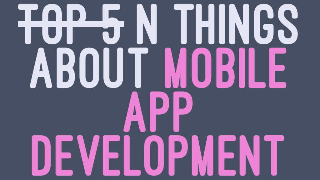 TOP 5 N THINGS ABOUT MOBILE APP DEVELOPMENT