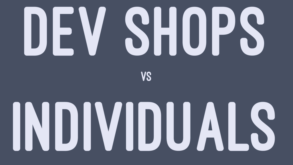 DEV SHOPS vs INDIVIDUALS