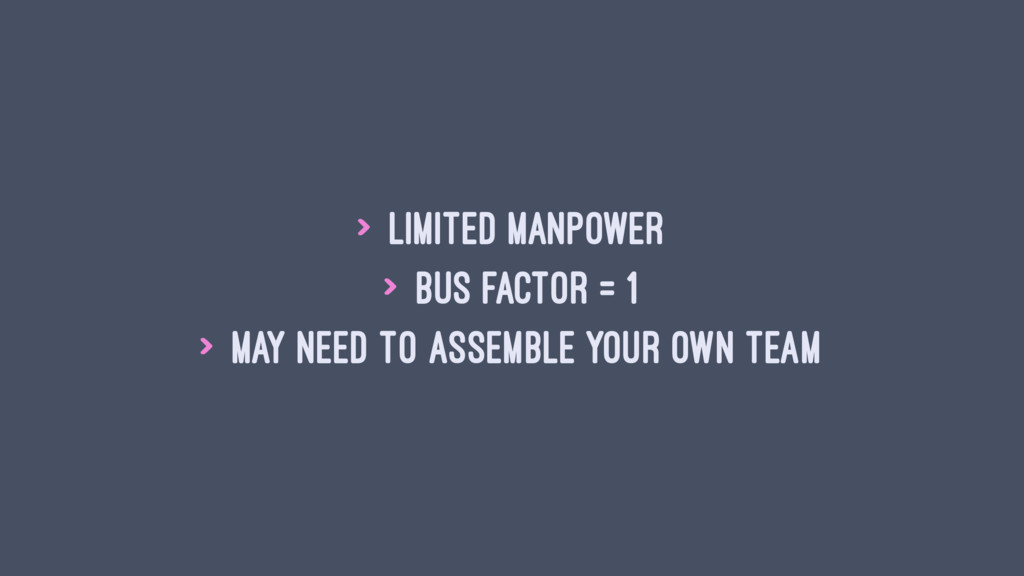 > Limited manpower > Bus factor = 1 > May need ...