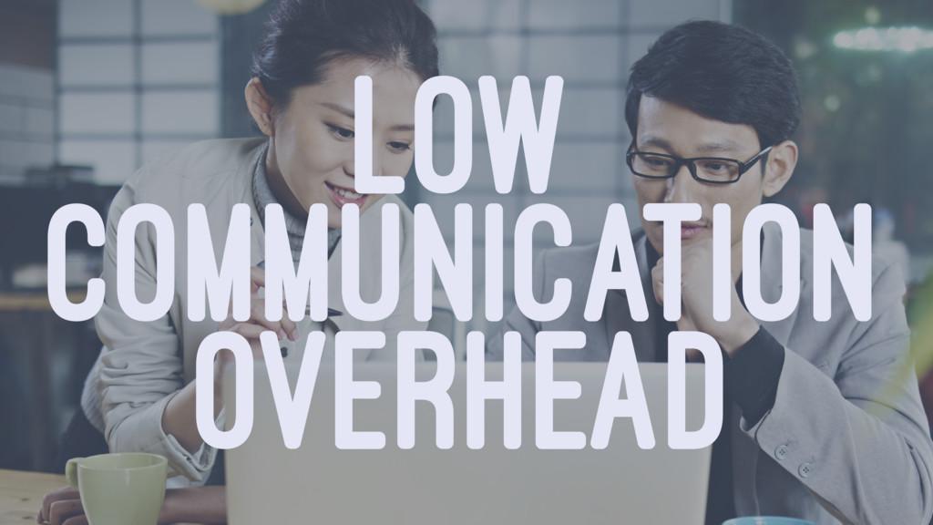 LOW COMMUNICATION OVERHEAD