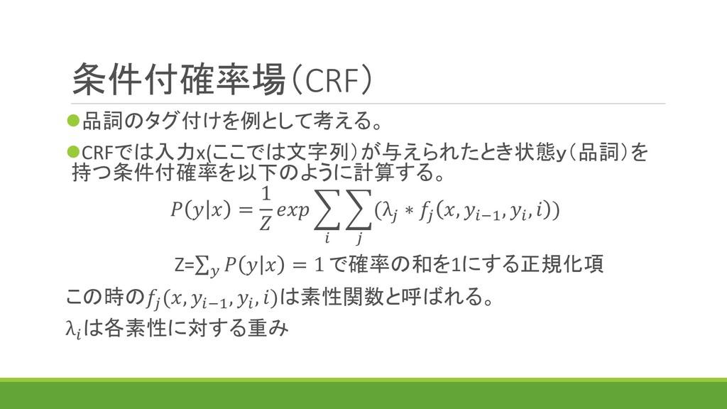 条件付確率場(CRF) ⚫品詞のタグ付けを例として考える。 ⚫CRFでは入力x(ここでは文字列...