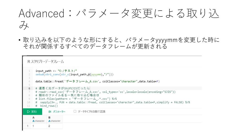 Advanced:パラメータ変更による取り込 み • 取り込みを以下のような形にすると、パラメ...