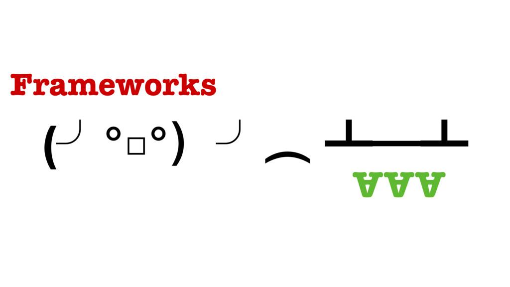 (╯°□°)╯︵ ┻━┻ AAA Frameworks