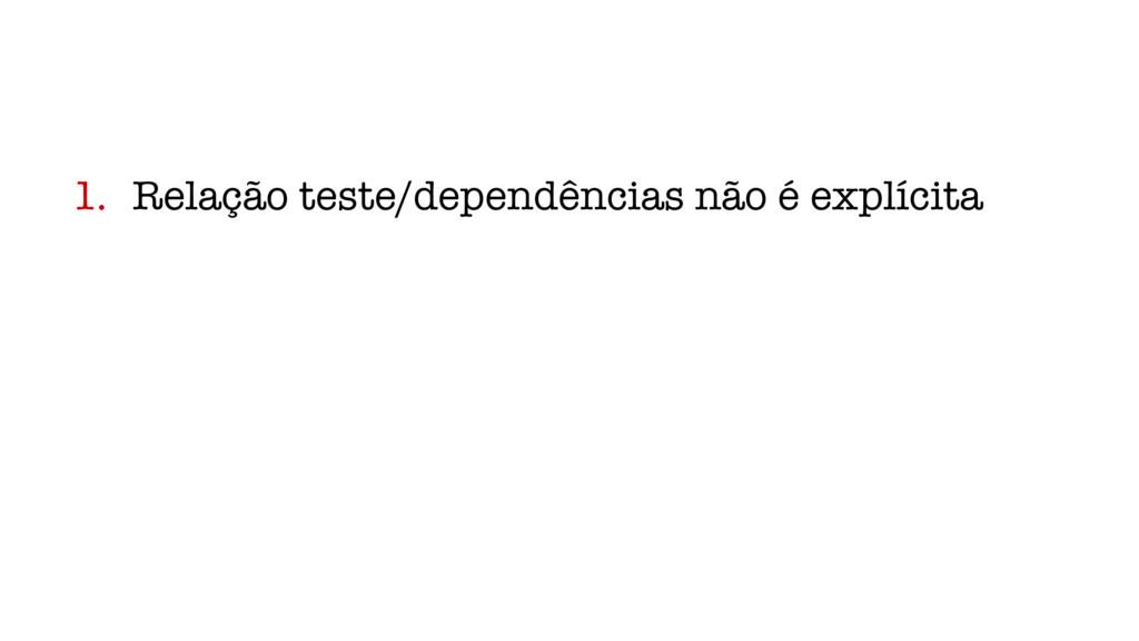 1. Relação teste/dependências não é explícita
