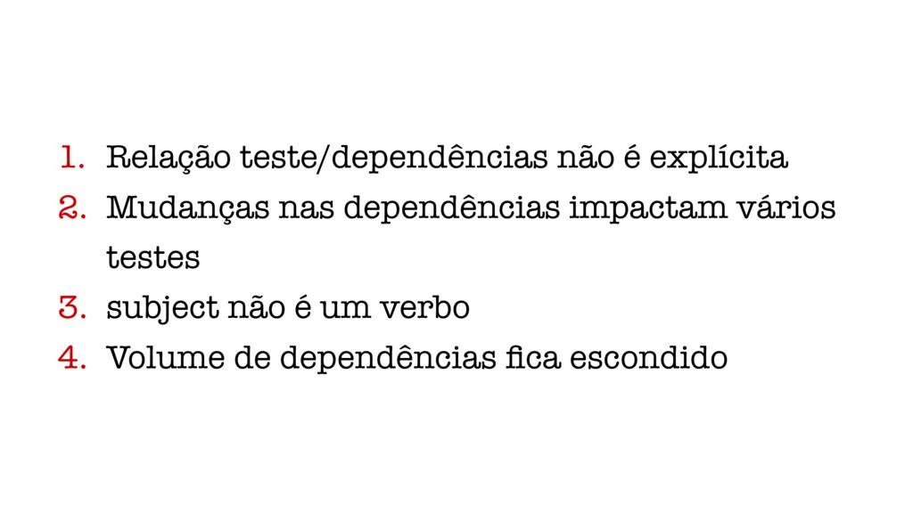 1. Relação teste/dependências não é explícita 2...