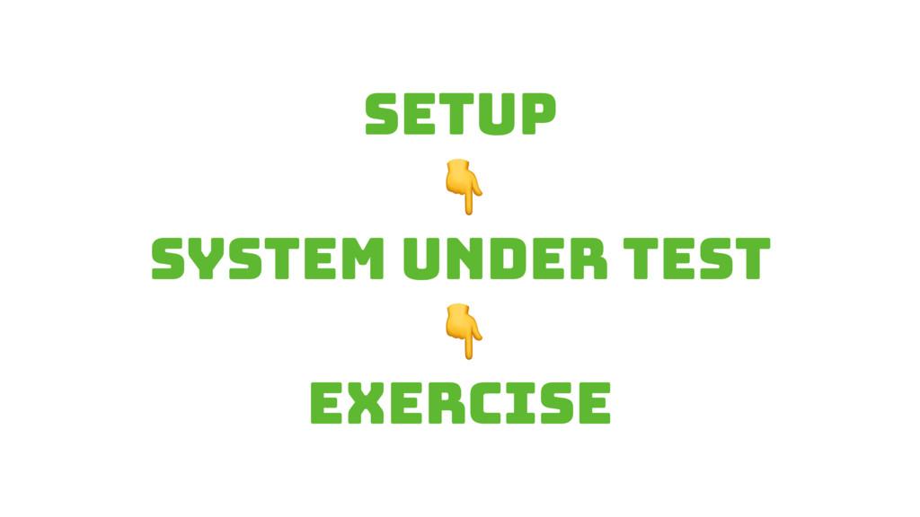SETUP  System under test  Exercise
