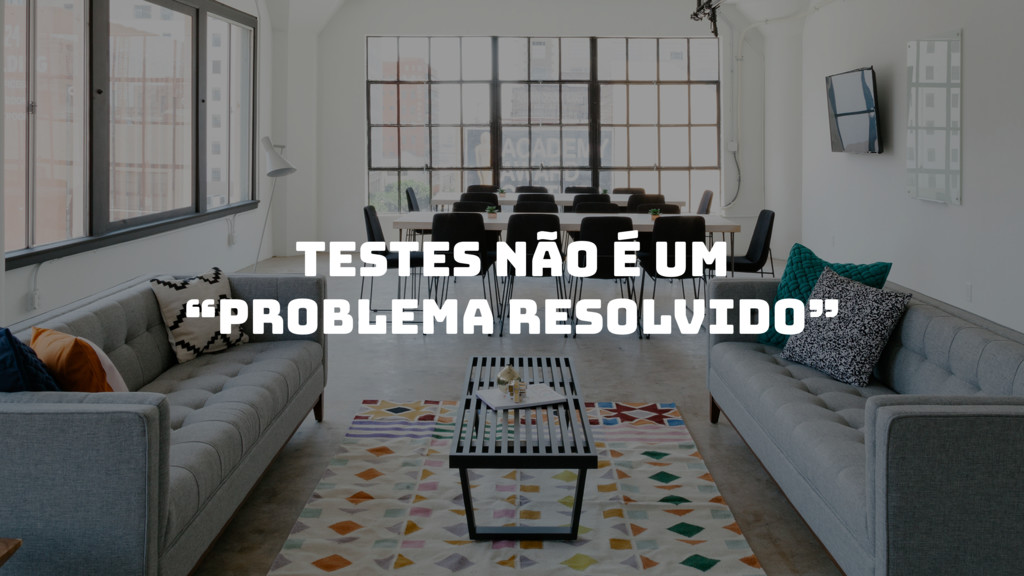 """Testes não é um """"PROBLEMA resolvido"""""""
