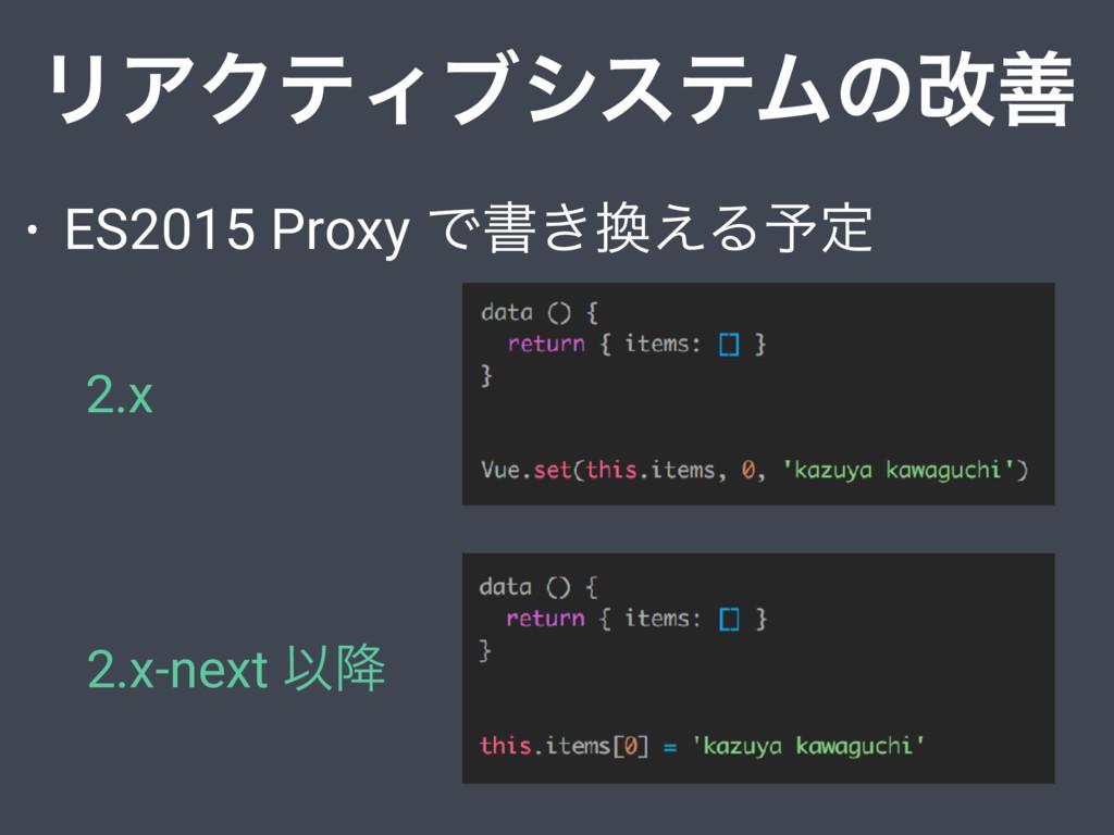 • ES2015 Proxy Ͱॻ͖͑Δ༧ఆ ϦΞΫςΟϒγεςϜͷվળ 2.x 2.x-n...