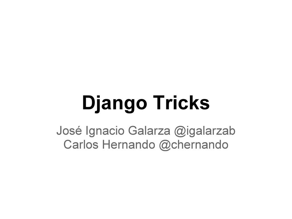 Django Tricks José Ignacio Galarza @igalarzab C...
