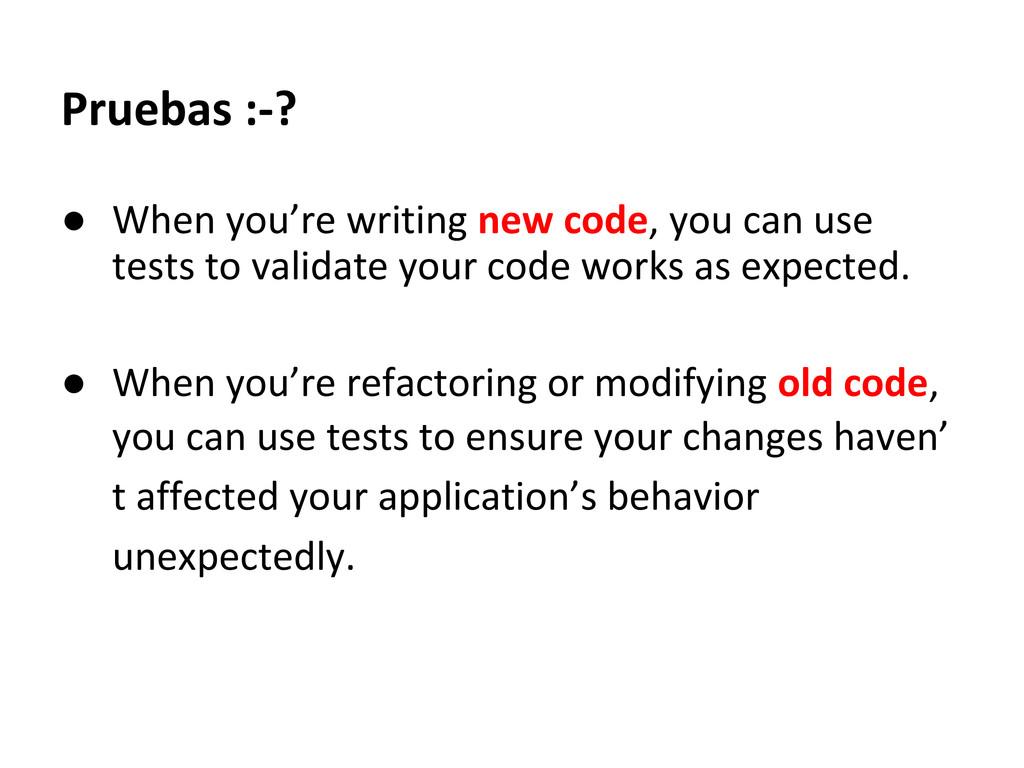 Pruebas :-? ● When you're writing new code, you...