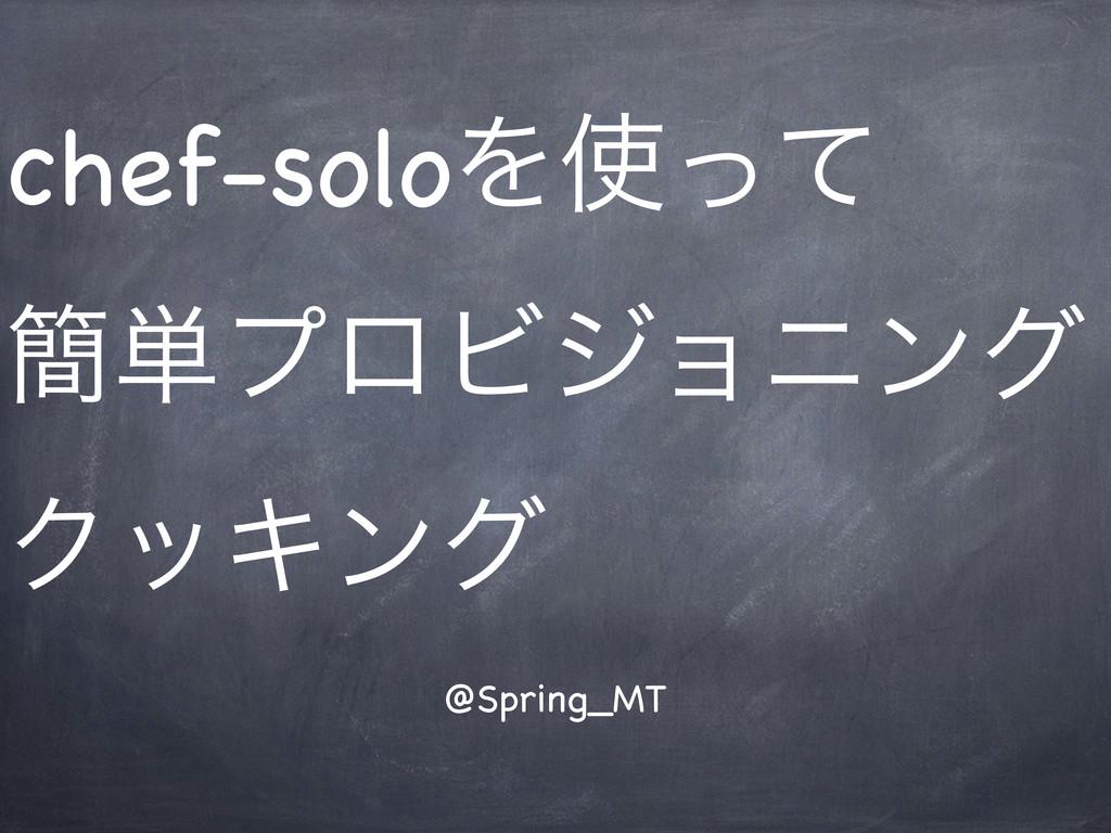 chef-soloΛͬͯ ؆୯ϓϩϏδϣχϯά ΫοΩϯά @Spring_MT