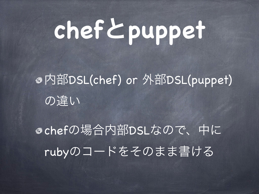 chefͱpuppet ಺෦DSL(chef) or ֎෦DSL(puppet) ͷҧ͍ ch...
