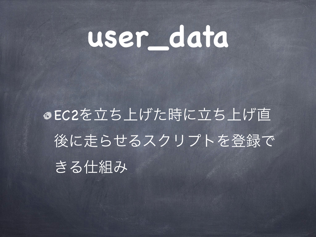 user_data EC2Λ্ཱͪ͛ͨʹ্ཱͪ͛ ޙʹΒͤΔεΫϦϓτΛొͰ ͖ΔΈ