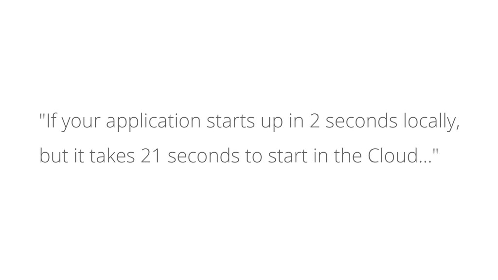 """""""If your application starts up in 2 seconds loc..."""