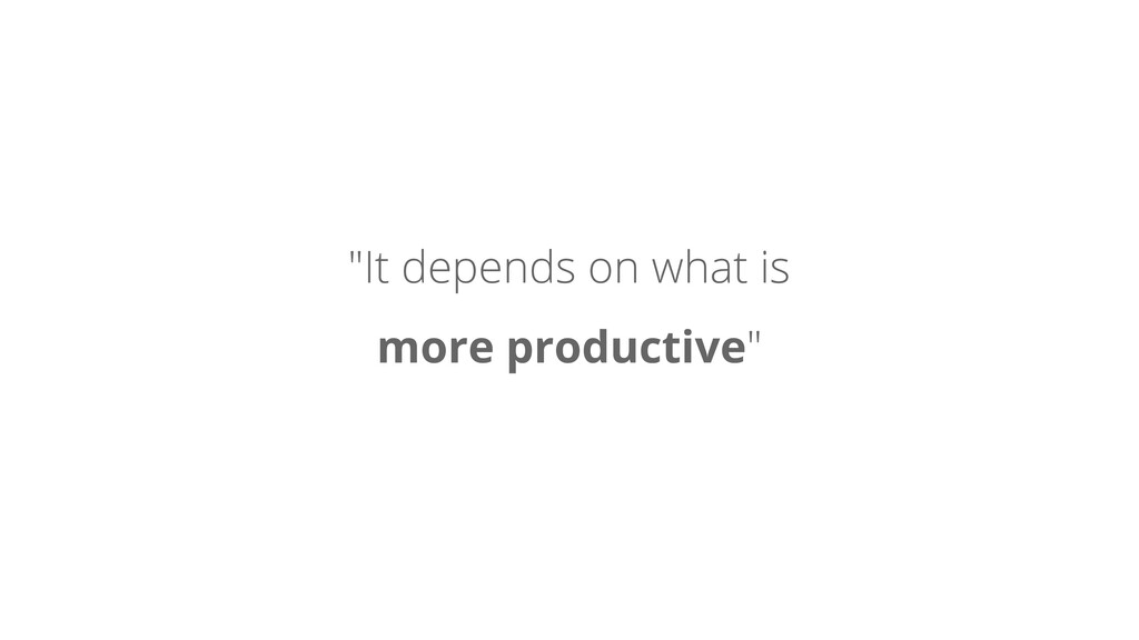 """""""It depends on what is more productive"""""""