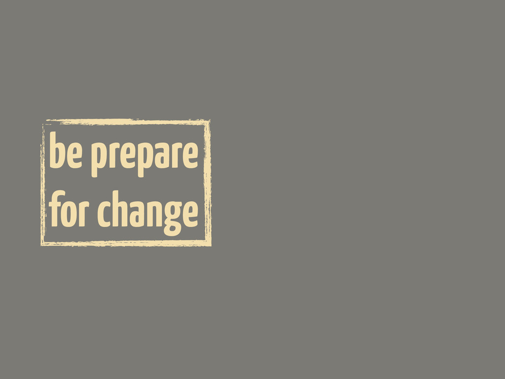 be prepare for change