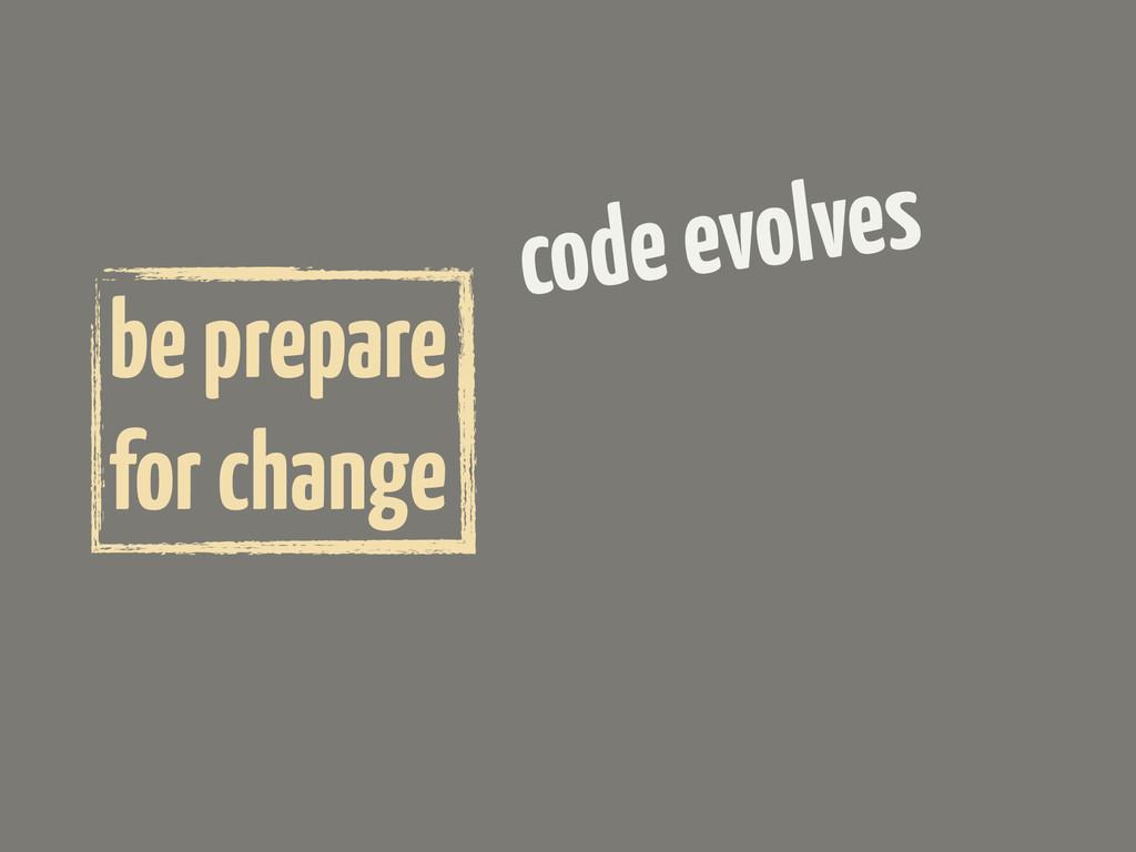 code evolves be prepare for change