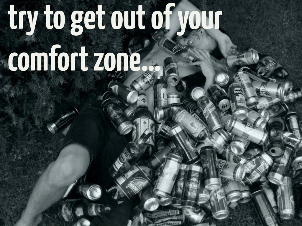 try to get out of your comfort zone…