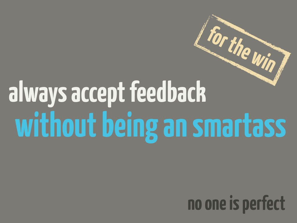 always accept feedback without being an smartas...