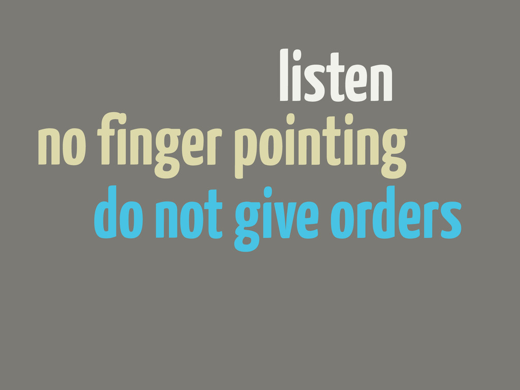 listen do not give orders no finger pointing