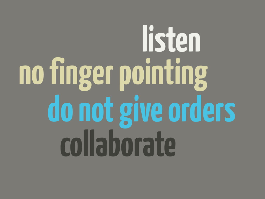 listen do not give orders collaborate no finger...