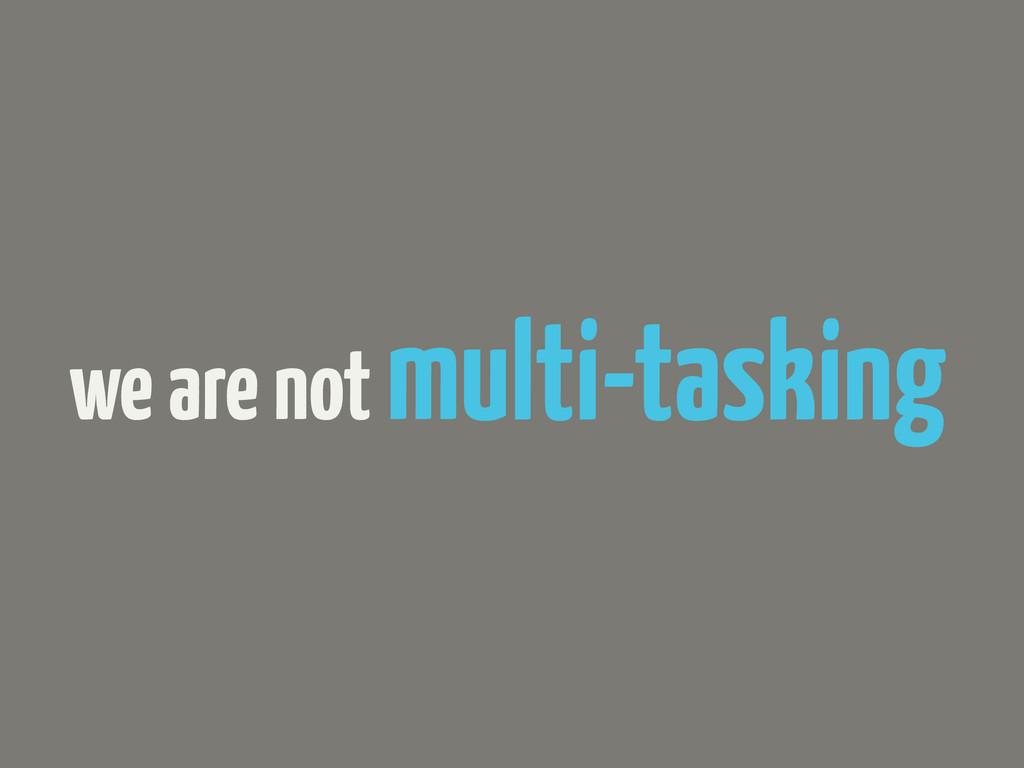 we are not multi-tasking
