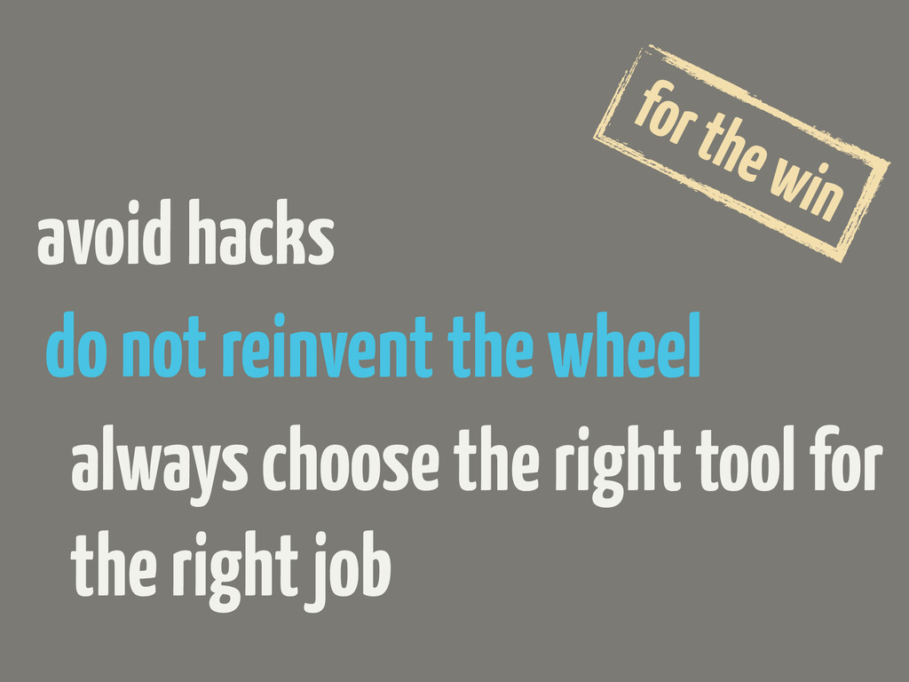 avoid hacks do not reinvent the wheel for the w...