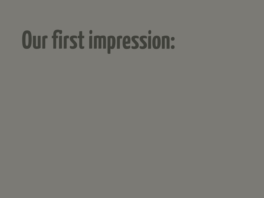 Our first impression: