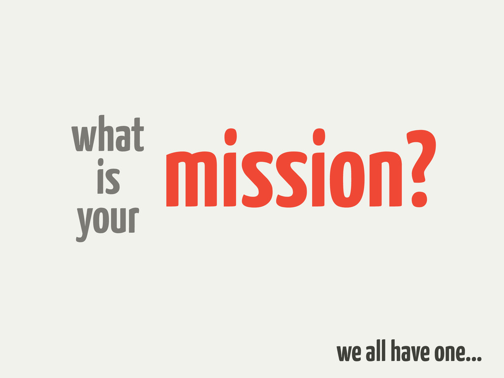 mission? what is your we all have one…