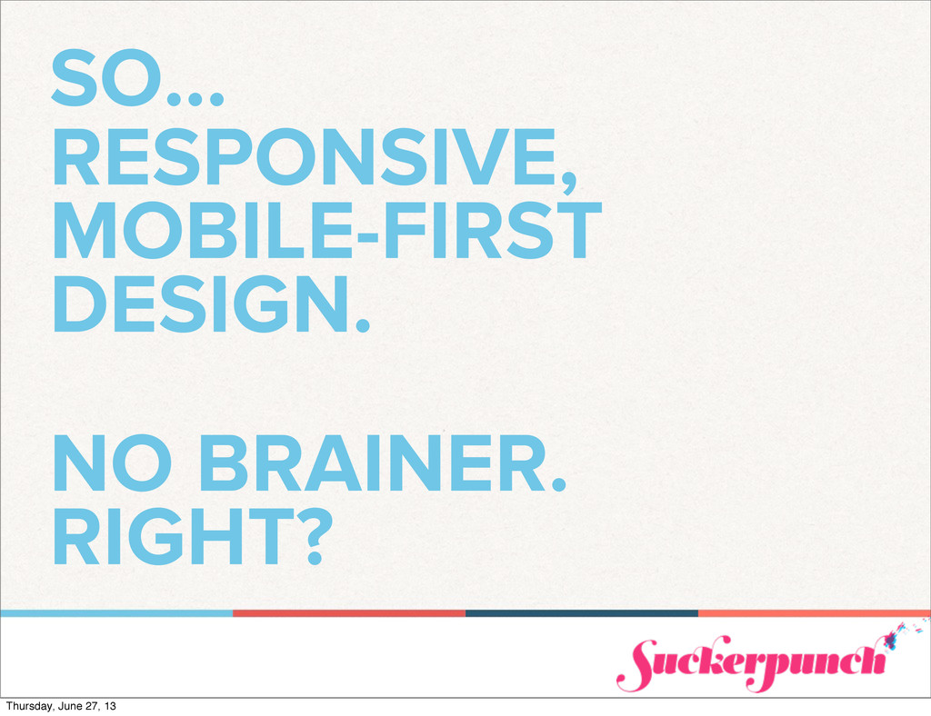 SO... RESPONSIVE, MOBILE-FIRST DESIGN. NO BRAIN...