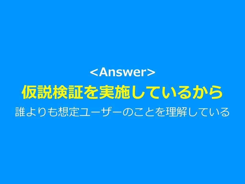 <Answer> 仮説検証を実施しているから 誰よりも想定ユーザーのことを理解している