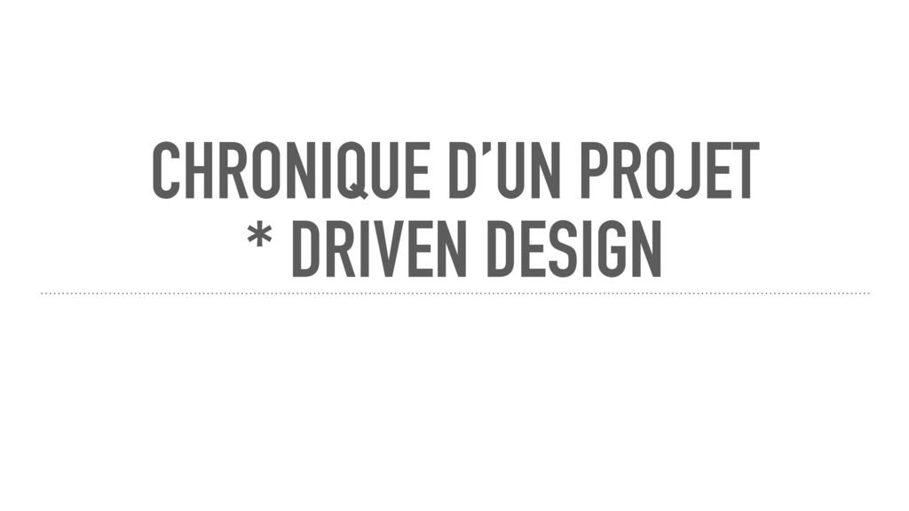 CHRONIQUE D'UN PROJET * DRIVEN DESIGN