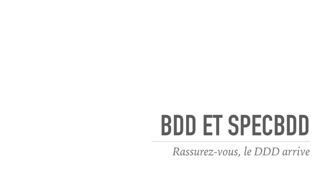 BDD ET SPECBDD Rassurez-vous, le DDD arrive