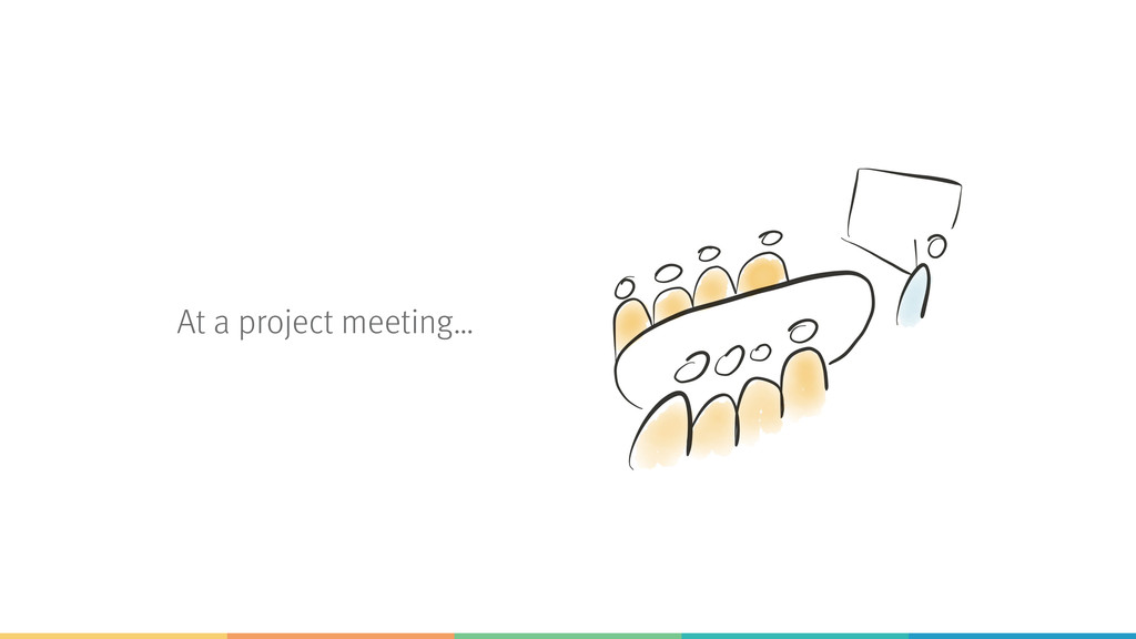 At a project meeting…