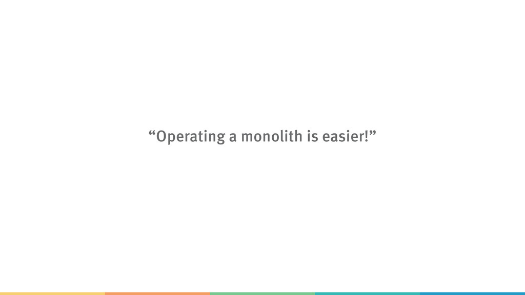 """Operating a monolith is easier!"""