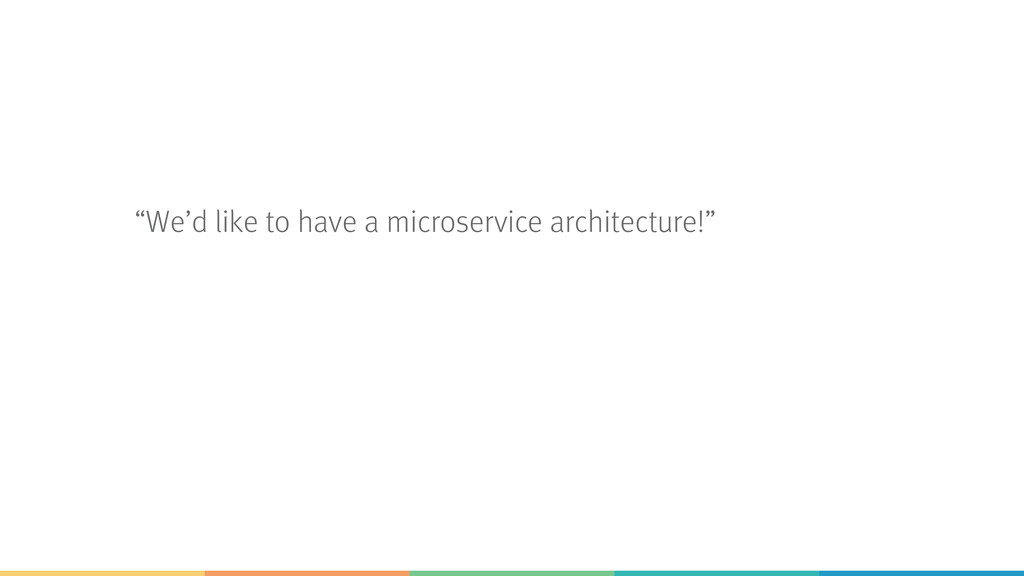 """We'd like to have a microservice architecture!"""