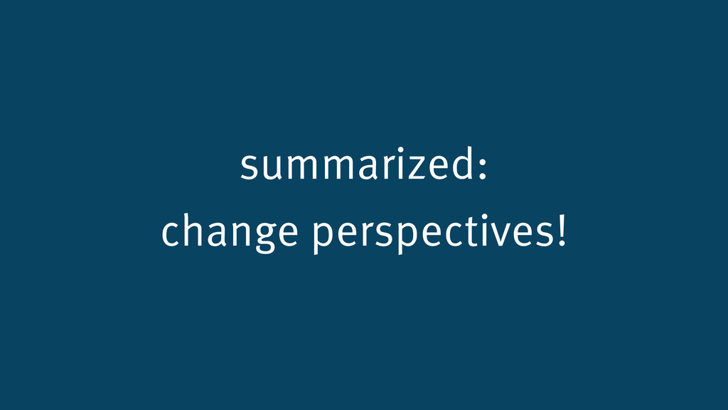 summarized: change perspectives!