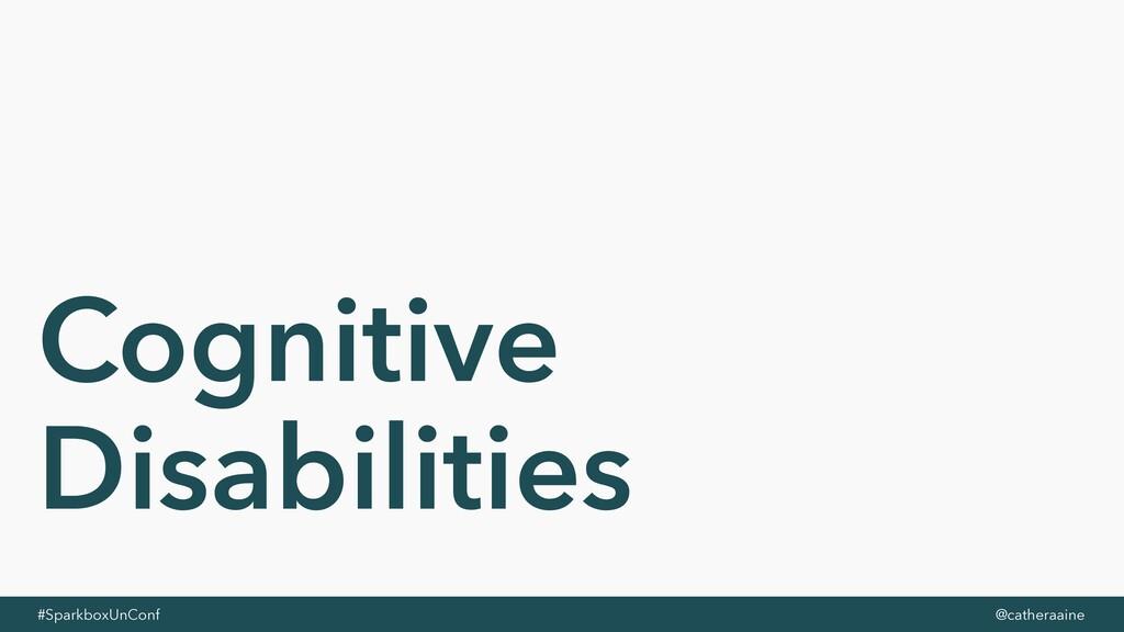 #SparkboxUnConf @catheraaine Cognitive Disabili...
